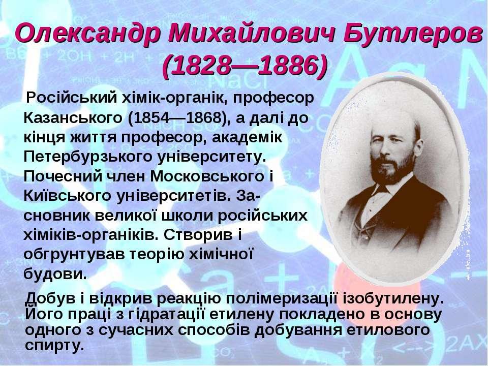Олександр Михайлович Бутлеров (1828—1886) Російський хімік-органік, професор ...