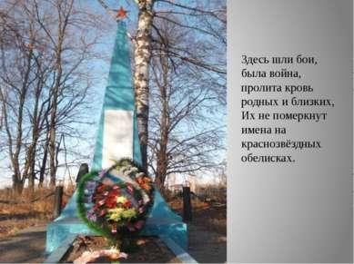 Здесь шли бои, была война, пролита кровь родных и близких, Их не померкнут им...