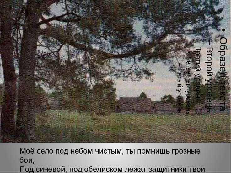 Моё село под небом чистым, ты помнишь грозные бои, Под синевой, под обелиском...