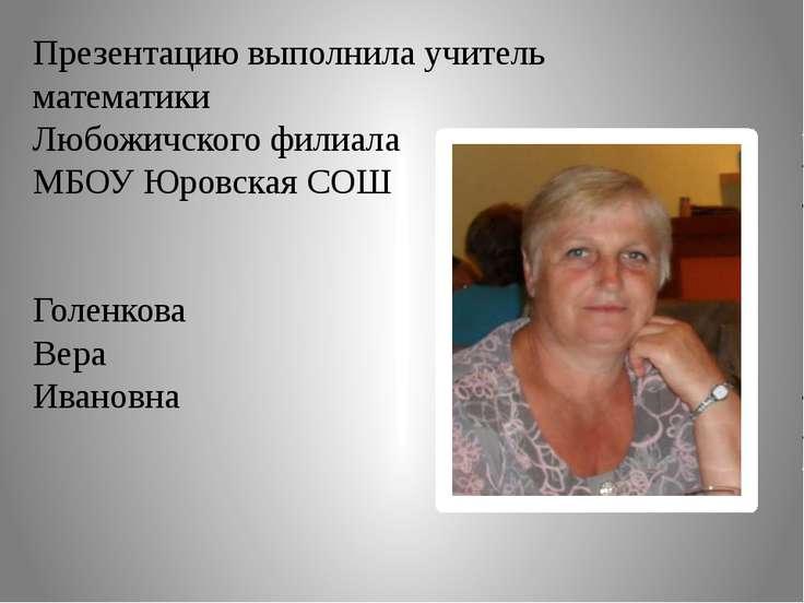 Презентацию выполнила учитель математики Любожичского филиала МБОУ Юровская С...