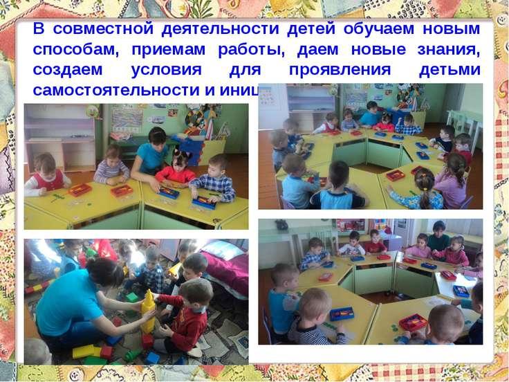 В совместной деятельности детей обучаем новым способам, приемам работы, даем ...