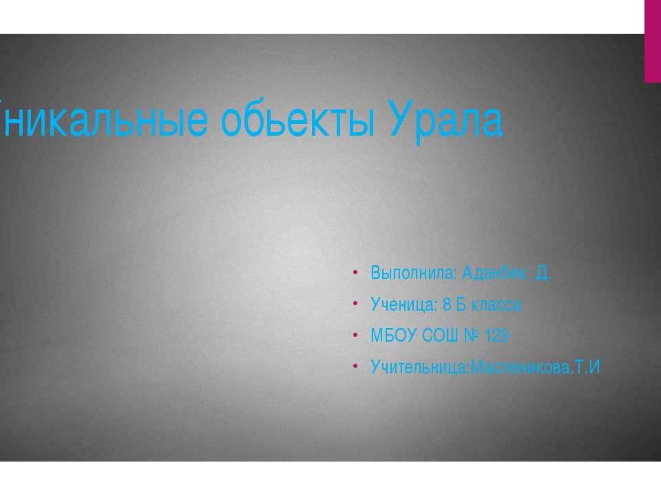 Уникальные обьекты Урала Выполнила: Аданбек. Д. Ученица: 8 Б класса МБОУ СОШ ...