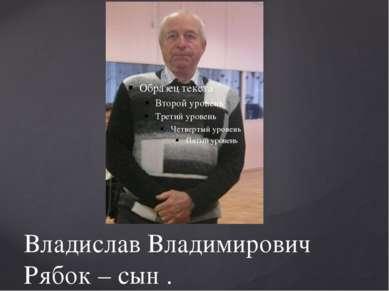 Владислав Владимирович Рябок – сын .