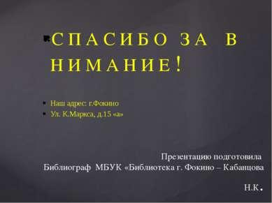 С П А С И Б О З А В Н И М А Н И Е ! Наш адрес: г.Фокино Ул. К.Маркса, д.15 «а...