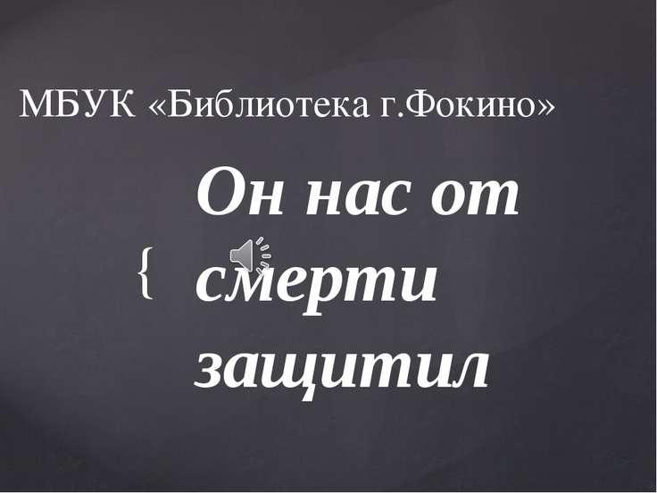 МБУК «Библиотека г.Фокино» Он нас от смерти защитил {