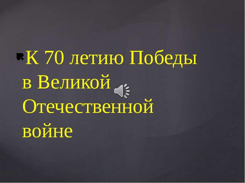 К 70 летию Победы в Великой Отечественной войне