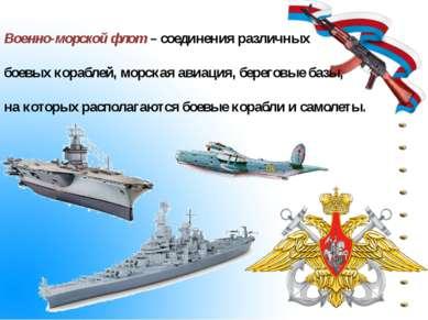 Военно-морской флот – соединения различных боевых кораблей, морская авиация, ...