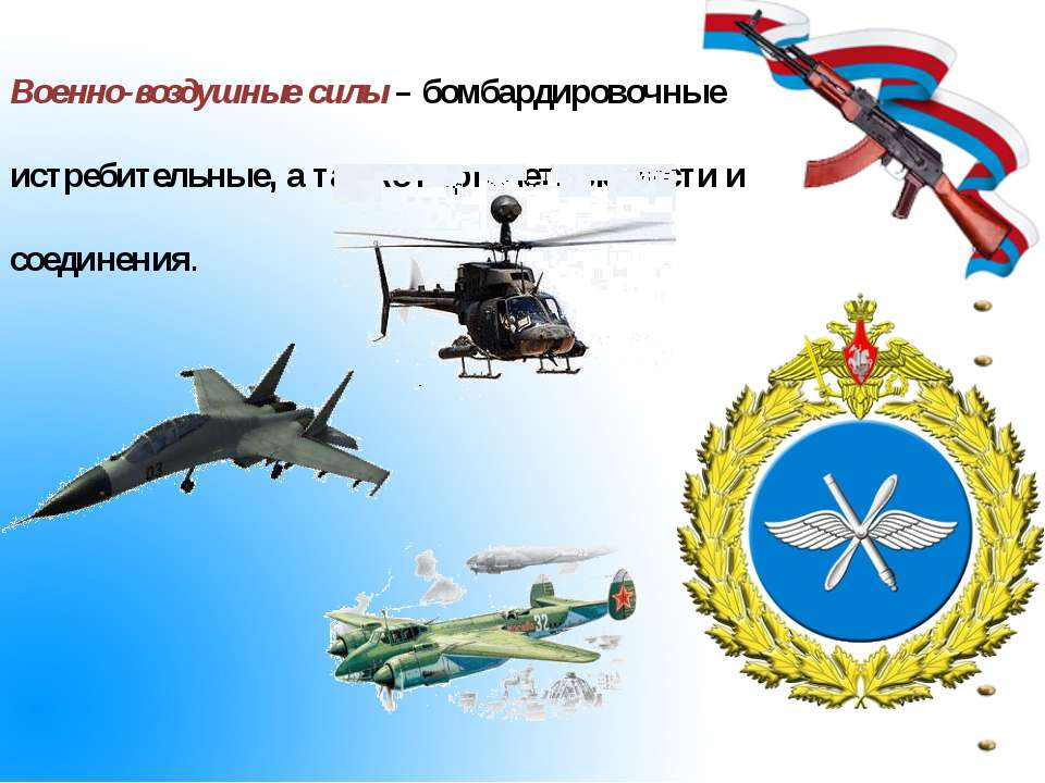 Военно-воздушные силы – бомбардировочные истребительные, а также вертолетные ...