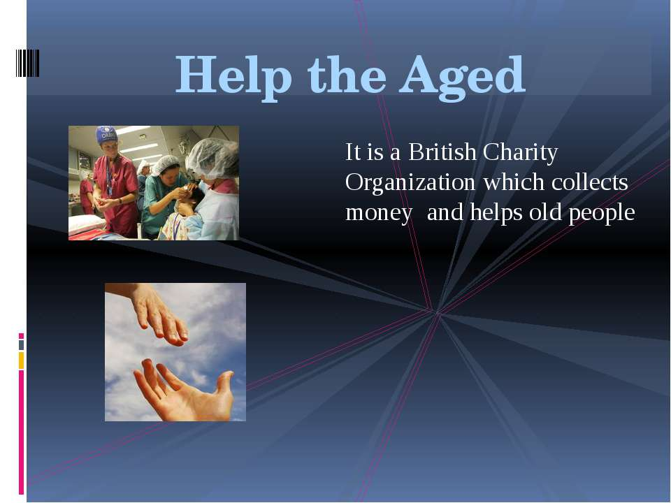 Help the Aged It is a British Charity Organization which collects money and h...