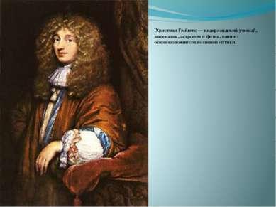Христиан Гюйгенс — нидерландский ученый, математик, астроном и физик, один из...