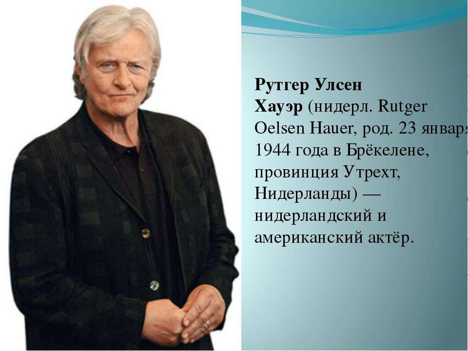 Рутгер Улсен Хауэр(нидерл. Rutger Oelsen Hauer, род. 23 января 1944 года в Б...