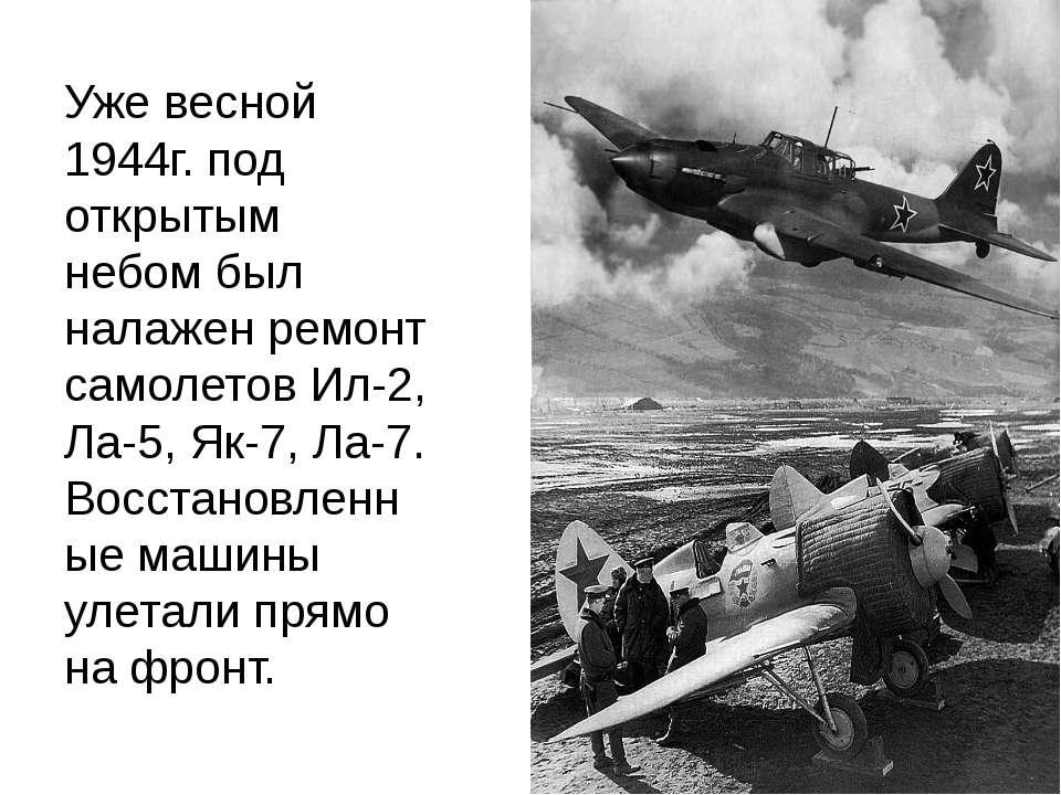 Уже весной 1944г. под открытым небом был налажен ремонт самолетов Ил-2, Ла-5,...