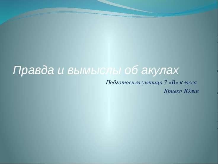 Правда и вымыслы об акулах Подготовила ученица 7 «В» класса Кривко Юлия
