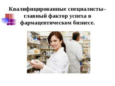Квалифицированные специалисты– главный фактор успеха в фармацевтическом бизнесе.