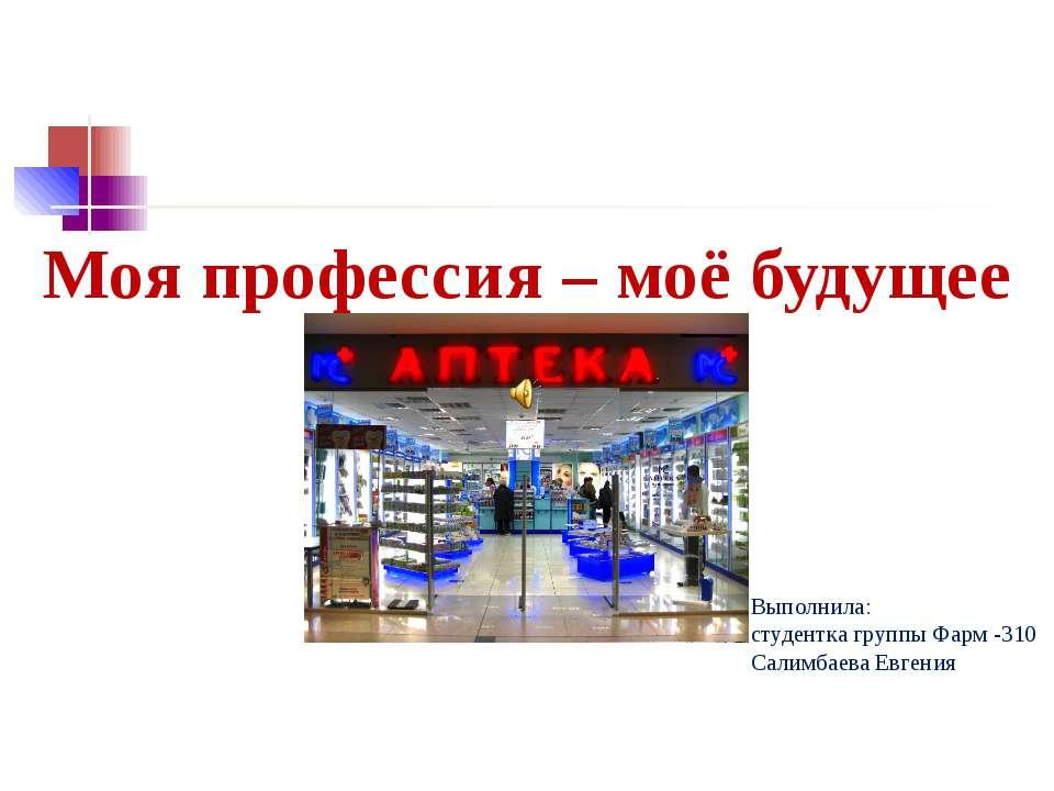 Моя профессия – моё будущее Выполнила: студентка группы Фарм -310 Салимбаева ...