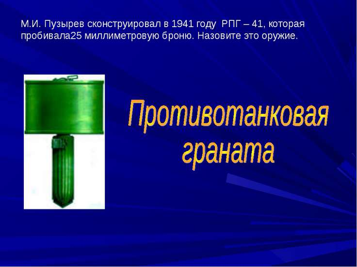 М.И. Пузырев сконструировал в 1941 году РПГ – 41, которая пробивала25 миллиме...