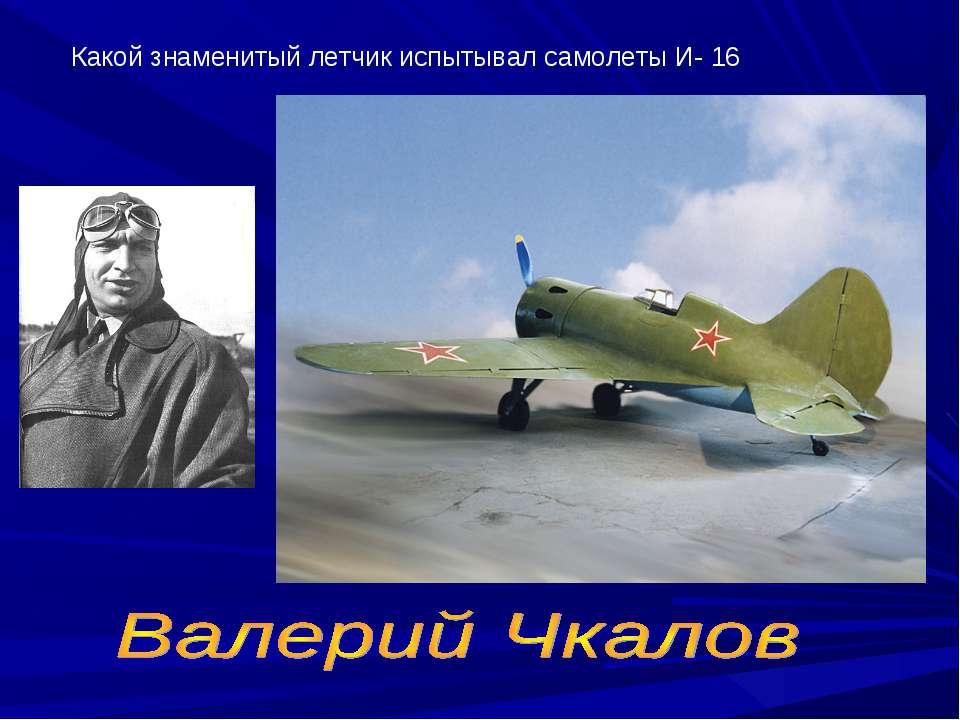 Какой знаменитый летчик испытывал самолеты И- 16