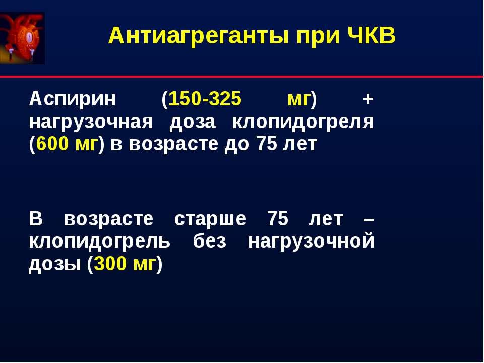 Антиагреганты при ЧКВ Аспирин (150-325 мг) + нагрузочная доза клопидогреля (6...