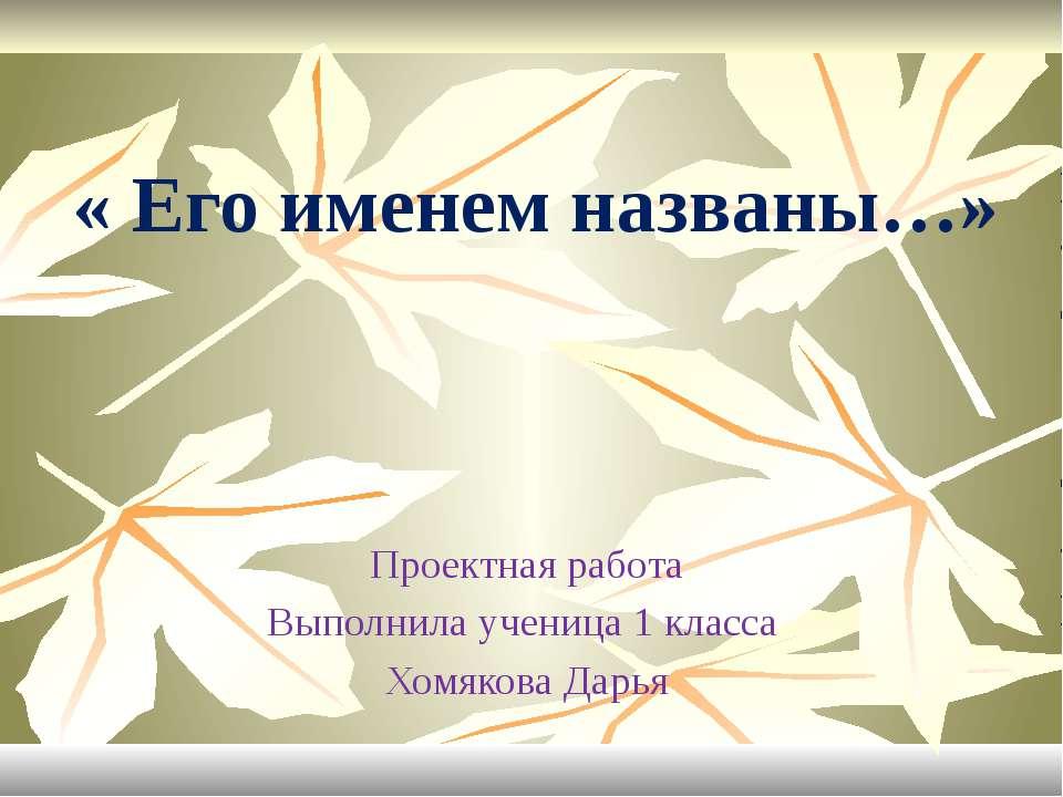 « Его именем названы…» Проектная работа Выполнила ученица 1 класса Хомякова Д...