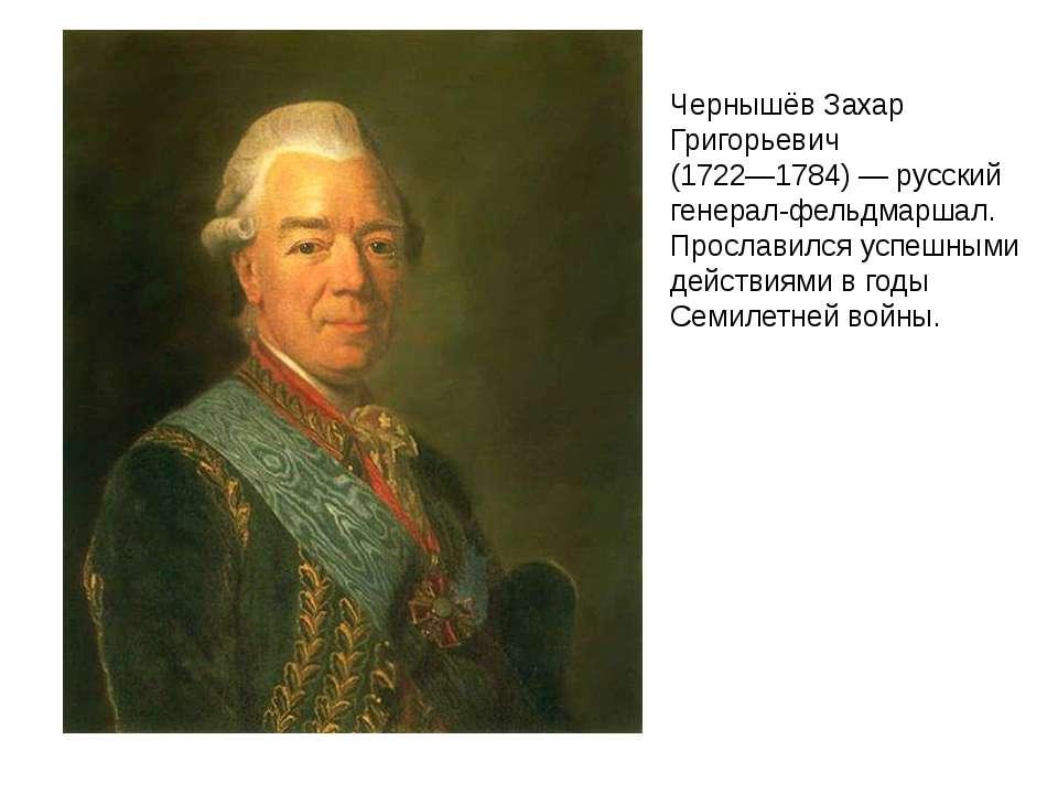 Чернышёв Захар Григорьевич (1722—1784) — русский генерал-фельдмаршал. Прослав...