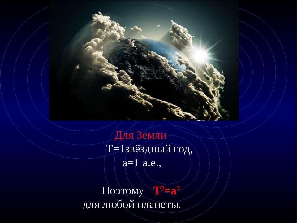 Для Земли Т=1звёздный год, а=1 а.е., Поэтому Т2=а3 для любой планеты.