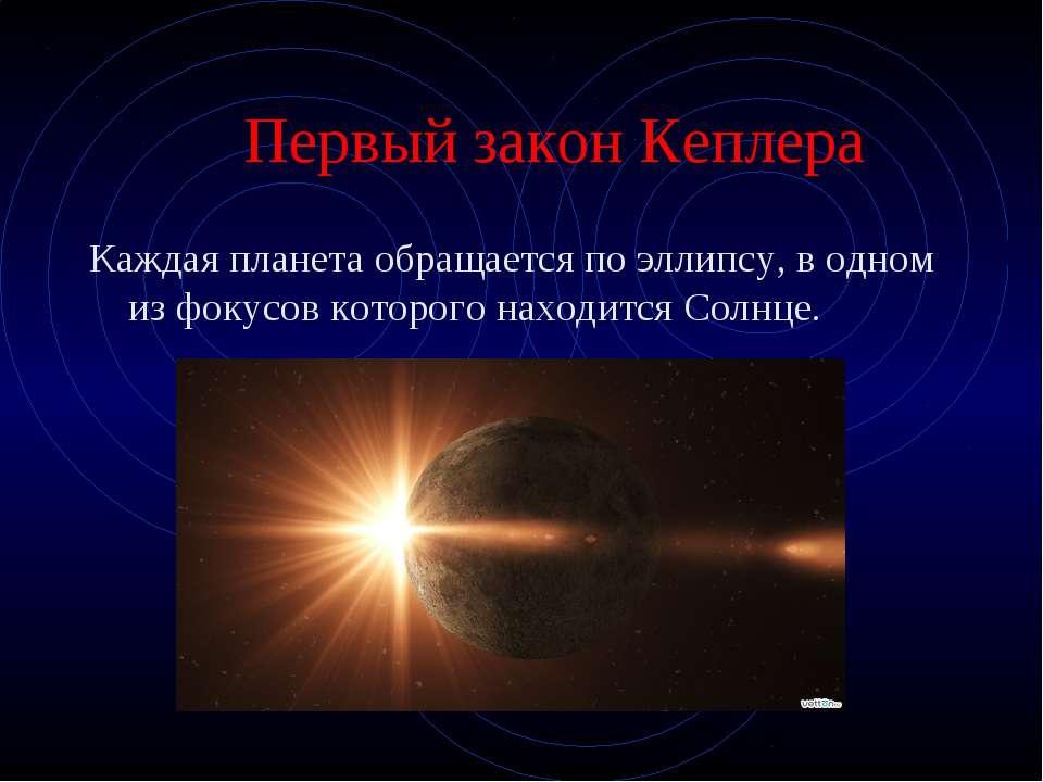 Первый закон Кеплера Каждая планета обращается по эллипсу, в одном из фокусов...