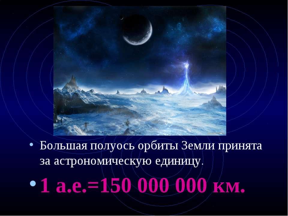Большая полуось орбиты Земли принята за астрономическую единицу. 1 а.е.=150 0...