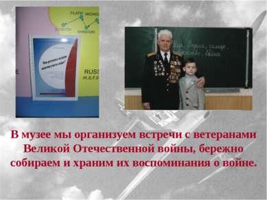 В музее мы организуем встречи с ветеранами Великой Отечественной войны, береж...