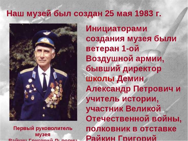 Наш музей был создан 25 мая 1983 г. Инициаторами создания музея были ветеран ...