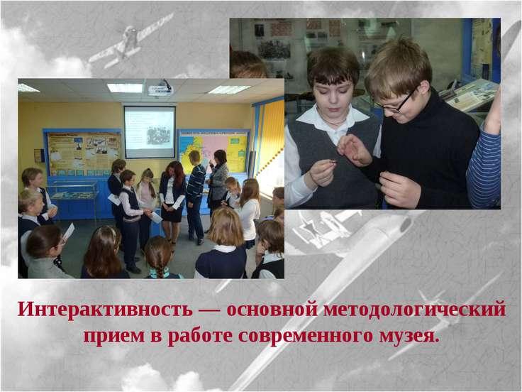 Интерактивность — основной методологический прием в работе современного музея.
