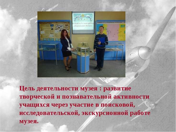 Цель деятельности музея : развитие творческой и познавательной активности уча...