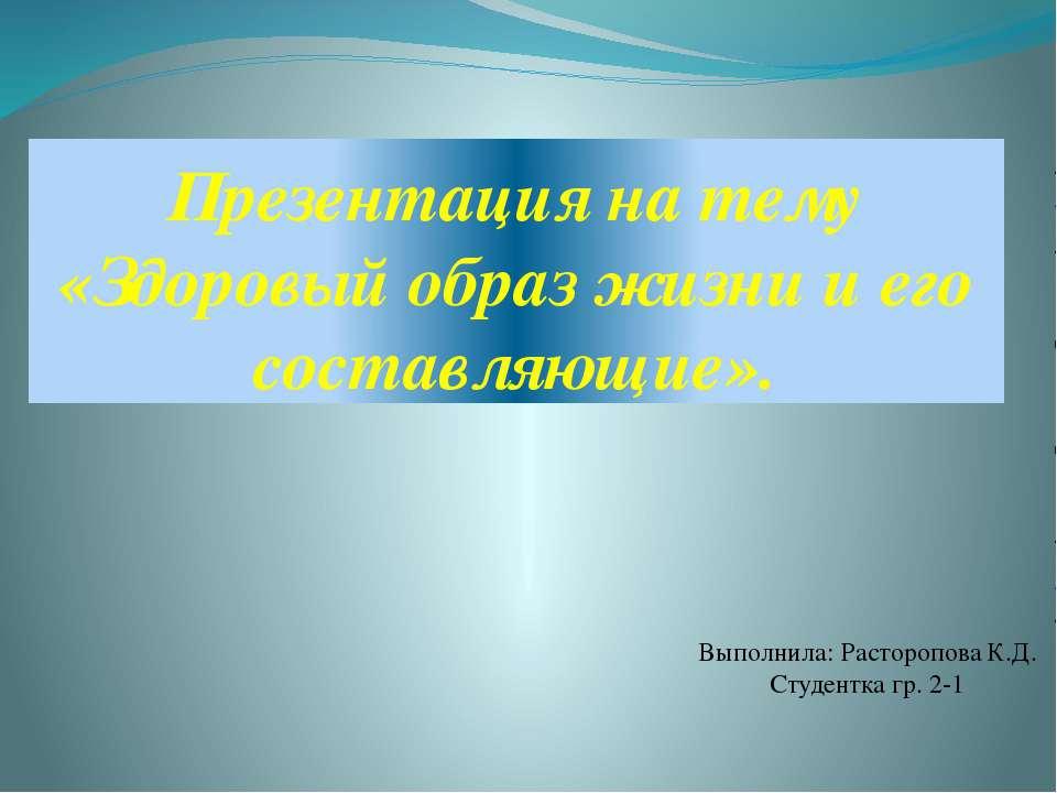Презентация на тему «Здоровый образ жизни и его составляющие». . Выполнила: Р...