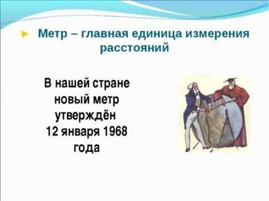 ► Метр – главная единица измерения расстояний В нашей стране новый метр утвер...