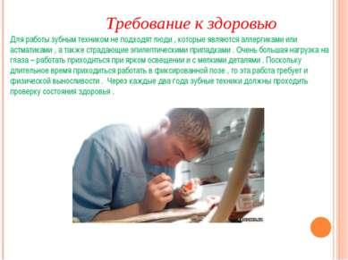 Требование к здоровью Для работы зубным техником не подходят люди , которые я...