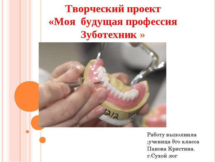 Творческий проект «Моя будущая профессия Зуботехник » Работу выполнила ;учени...