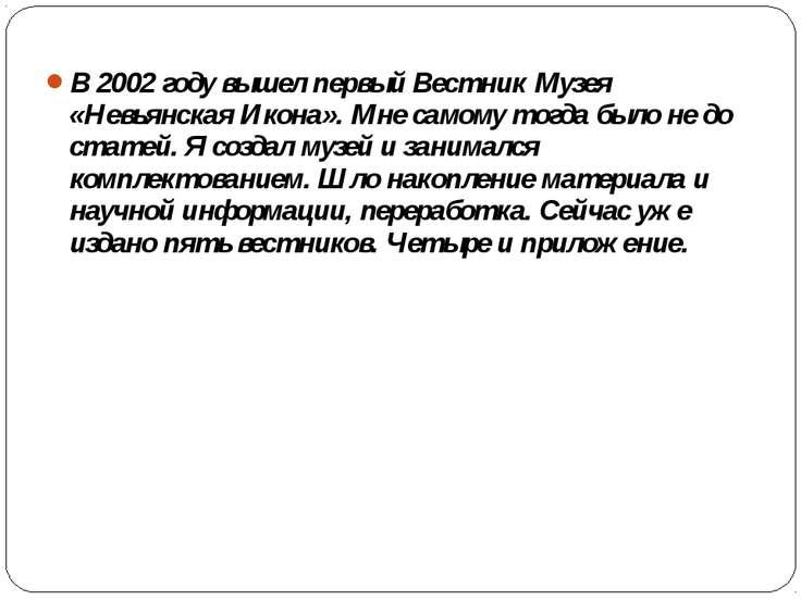 В 2002 году вышел первый Вестник Музея «Невьянская Икона». Мне самому тогда б...