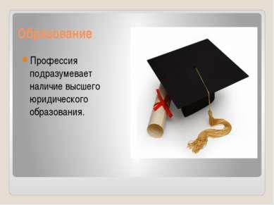 Образование Профессия подразумевает наличие высшего юридического образования.