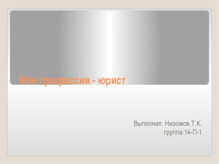 Мояпрофессия-юрист Выполнил: Низомов.Т.К. группа 14-П-1