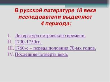 В русской литературе 18 века исследователи выделяют 4 периода: Литература пет...