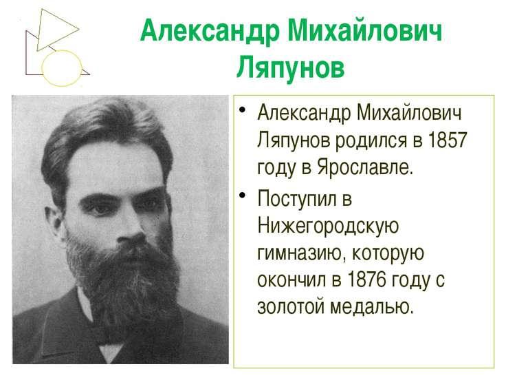 Александр Михайлович Ляпунов Александр Михайлович Ляпунов родился в 1857 году...