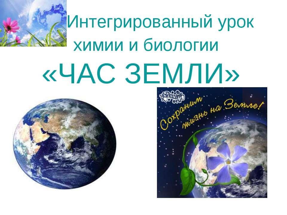 Интегрированный урок химии и биологии «ЧАС ЗЕМЛИ»
