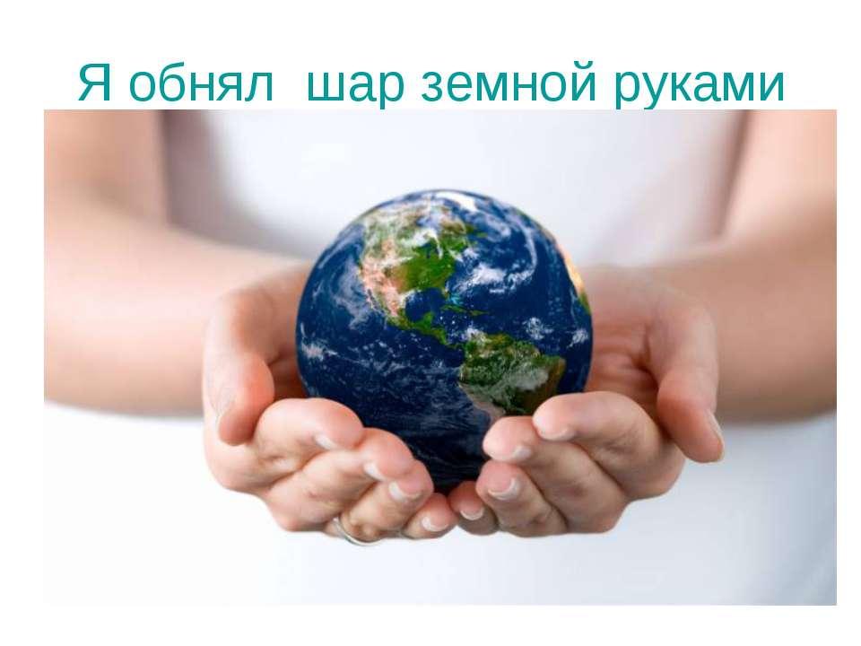 Я обнял шар земной руками
