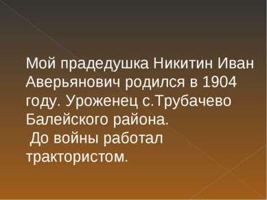 Мой прадедушка Никитин Иван Аверьянович родился в 1904 году. Уроженец с.Труба...