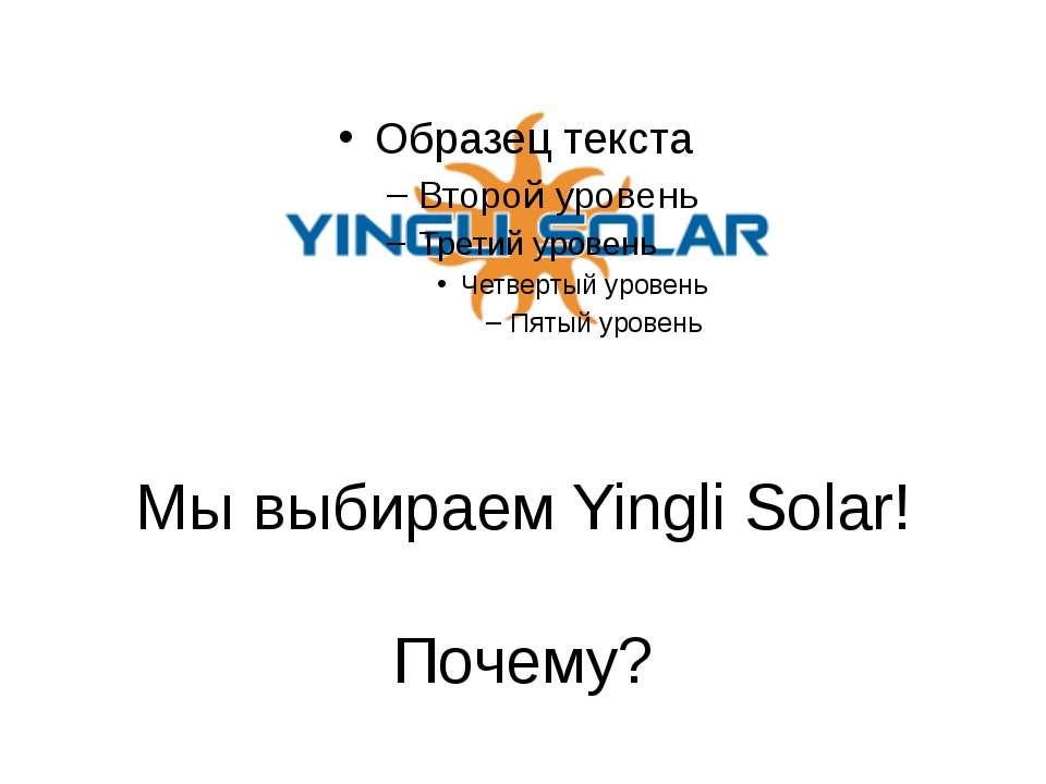 Мы выбираем Yingli Solar! Почему?