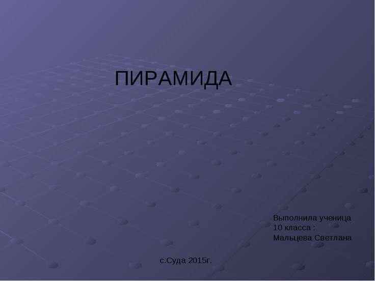 ПИРАМИДА Выполнила ученица 10 класса : Мальцева Светлана с.Суда 2015г.