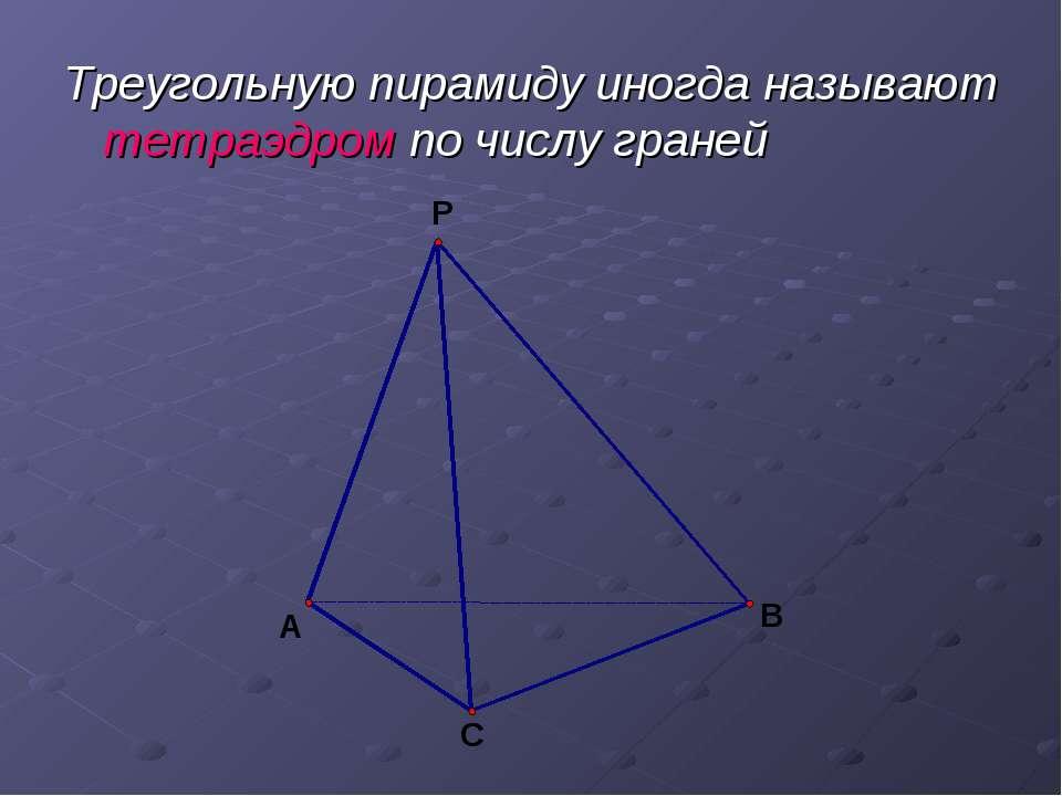 Треугольную пирамиду иногда называют тетраэдром по числу граней