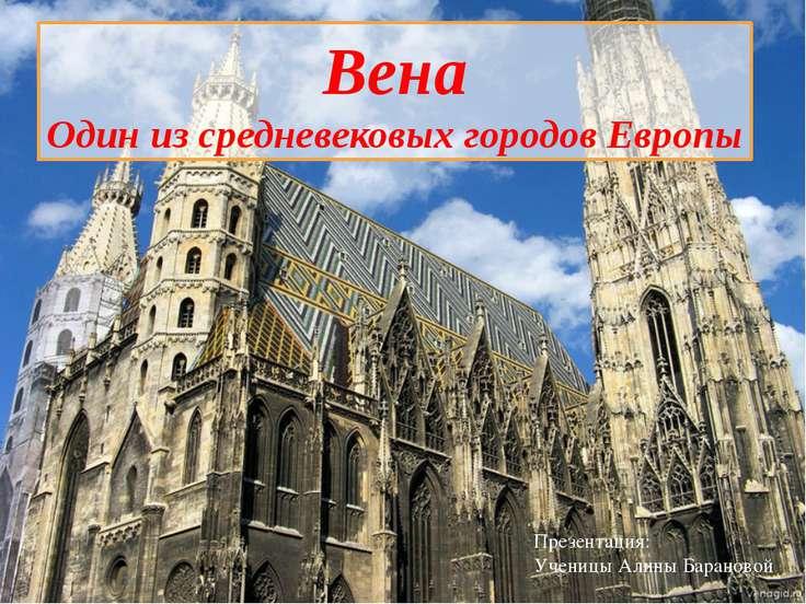 Вена Один из средневековых городов Европы Презентация: Ученицы Алины Барановой