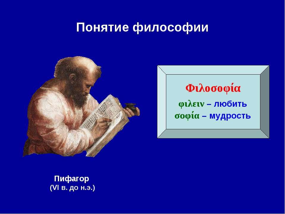 Понятие философии Φιλοσοφία φιλειν – любить σοφία – мудрость Пифагор (VI в. д...