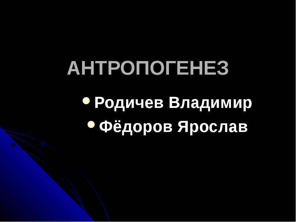 АНТРОПОГЕНЕЗ Родичев Владимир Фёдоров Ярослав