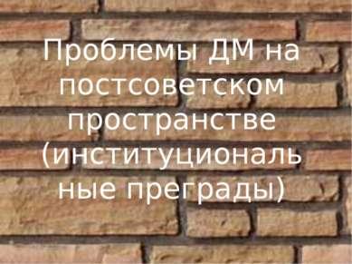 Проблемы ДМ на постсоветском пространстве (институциональные преграды)